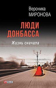 Вероника Миронова -Люди Донбасса. Жизнь сначала (сборник)