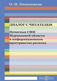 Ольга Иванищева -Диалог с читателем. Печатные СМИ Мурманской области в информационном пространстве региона