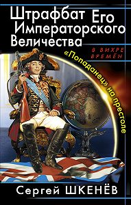 Сергей Шкенёв - Штрафбат Его Императорского Величества. «Попаданец» на престоле