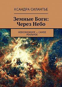 Ксандра Силантье - Земные Боги. Через Небо