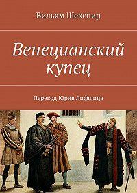 Вильям Шекспир -Венецианский купец. Перевод Юрия Лифшица