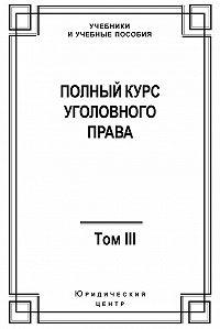 Коллектив Авторов - Полный курс уголовного права. Том III. Преступления в сфере экономики