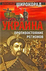 Александр Широкорад - Украина. Противостояние регионов
