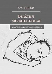 Ам Чёнски - Библия меланхолика. живой поэтический дневник
