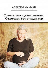 Алексей Мичман -Советы молодым мамам. Отвечает врач-педиатр