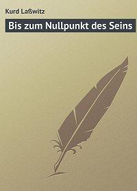 Kurd Laßwitz - Bis zum Nullpunkt des Seins