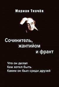 Мариан Ткачёв -Сочинитель, жантийом и франт. Что он делал. Кем хотел быть. Каким он был среди друзей