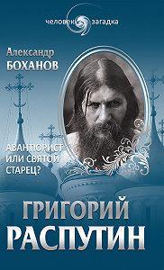 Александр Боханов -Григорий Распутин. Авантюрист или святой старец?