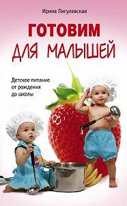 Ирина Пигулевская - Готовим для малышей. Детское питание от рождения до школы