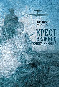 Владимир Василик -Крест Великой Отечественной
