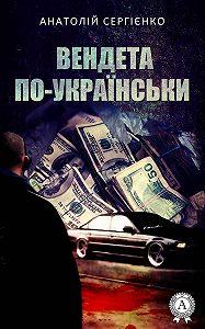 Анатолій Сергієнко -Вендета по-українськи