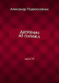 Александр Подмосковных -Дворянин изПарижа. часть14