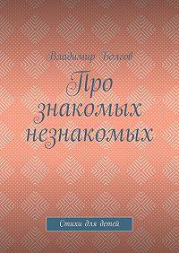 Владимир Болгов -Про знакомых незнакомых. Стихи для детей