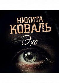 Никита Коваль -Эхо. Потусторонним вход разрешен
