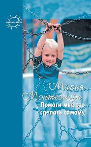 Мария Монтессори, М. Богуславский, Григорий Корнетов - Помоги мне это сделать самому