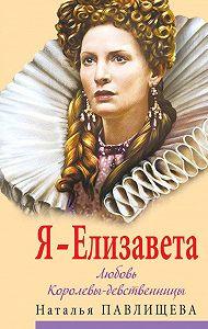 Наталья Павлищева -Я – Елизавета. Любовь Королевы-девственницы