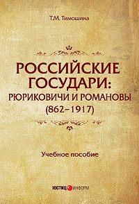 Татьяна Михайловна Тимошина -Российские государи. Рюриковичи и Романовы (862–1917)