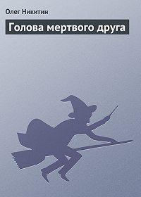 Олег Никитин -Голова мертвого друга