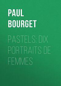 Paul Bourget -Pastels: dix portraits de femmes