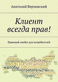 Анатолий Верчинский -Клиент всегда прав! Правовой ликбез для потребителей