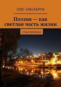 Олег Алескеров - Поэзия– как светлая часть жизни