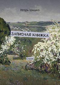 Игорь Шишко -Записная книжка. Стихи