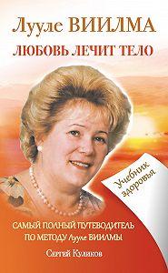 С. Куликов -Лууле Виилма. Любовь лечит тело. Самый полный путеводитель по методу Лууле Виилмы. Учебник здоровья
