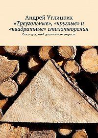 Андрей Углицких -«Треугольные», «круглые» и «квадратные» стихотворения. Стихи для детей дошкольного возраста