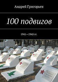 Андрей Григорьев - 100подвигов. 1941—1945 гг.