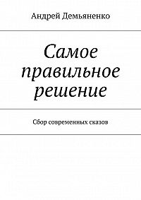 Андрей Демьяненко -Самое правильное решение (сборник)