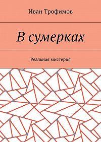 Иван Трофимов -Всумерках. Реальная мистерия