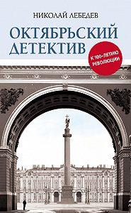 Николай Лебедев - Октябрьский детектив. К 100-летию революции
