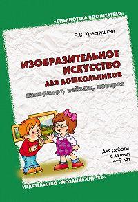 Е. В. Краснушкин -Изобразительное искусство для дошкольников: натюрморт, пейзаж, портрет. Для работы с детьми 4-9 лет