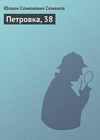 Юлиан Семёнов - Петровка, 38