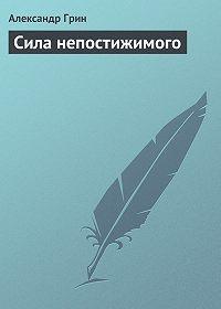 Александр Грин - Сила непостижимого