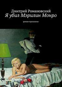 Дмитрий Романовский - Я убил Мэрилин Монро