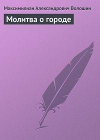 Максимилиан Александрович Волошин -Молитва о городе
