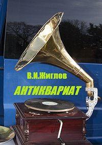 В. Жиглов -Антиквариат