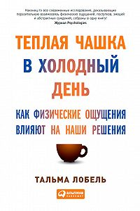 Тальма Лобель -Теплая чашка в холодный день. Как физические ощущения влияют на наши решения