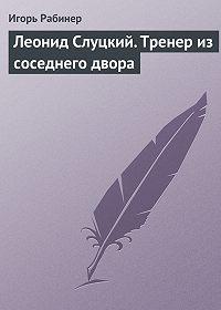 Игорь Рабинер -Леонид Слуцкий. Тренер из соседнего двора