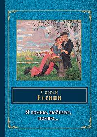 Сергей Есенин - Я помню, любимая, помню…