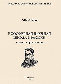 А. И. Субетто -Ноосферная научная школа в России. Итоги и перспективы