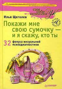 Илья Щеголев -Покажи мне свою сумочку – и я скажу, кто ты. 32 фокуса визуальной психодиагностики