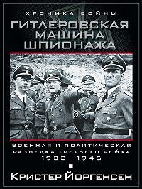 Кристер Йоргенсен -Гитлеровская машина шпионажа. Военная и политическая разведка Третьего рейха. 1933-1945