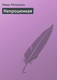 Морис Метерлинк -Непрошенная