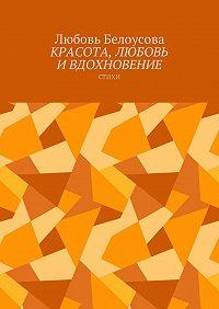 Любовь Белоусова -Красота, любовь и вдохновение. Стихи