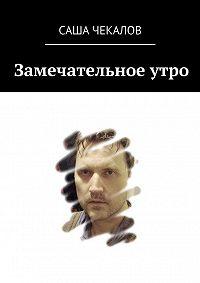 Саша Чекалов -Замечательное утро