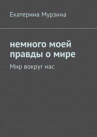 Екатерина Мурзина -Немного моей правды о мире. Мир вокруг нас