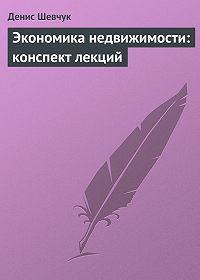 Денис Шевчук -Экономика недвижимости: конспект лекций