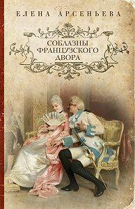 Елена Арсеньева - Соблазны французского двора